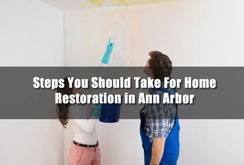 Steps You Should Take For Home Restoration in Ann Arbor