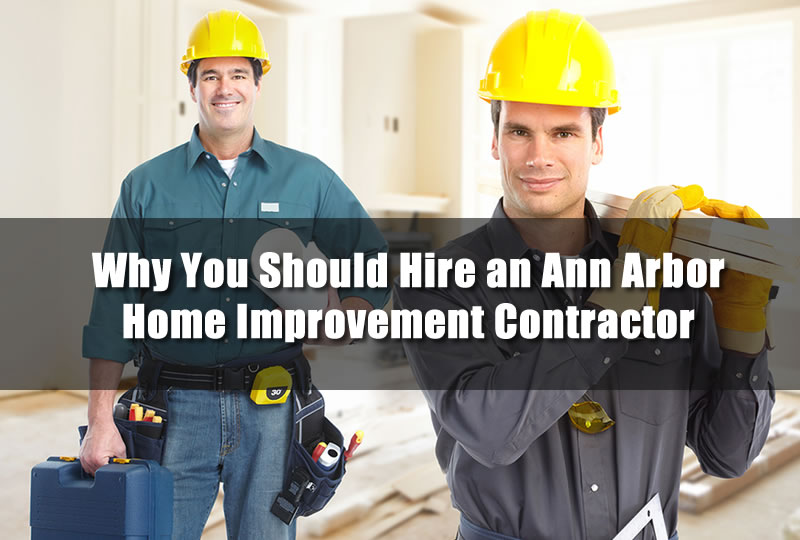 Why You Should Hire an Ann Arbor Home Improvement Contractor