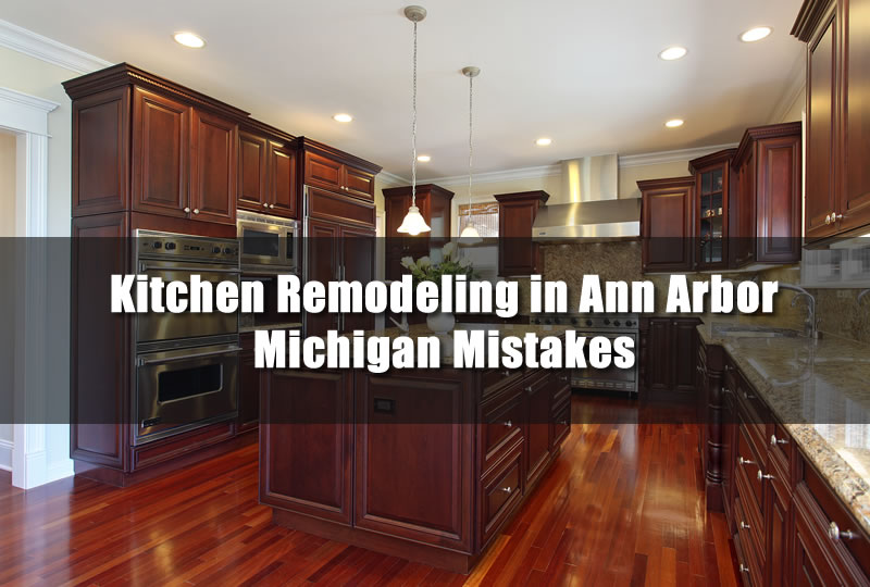 Kitchen Remodeling in Ann Arbor Michigan Mistakes