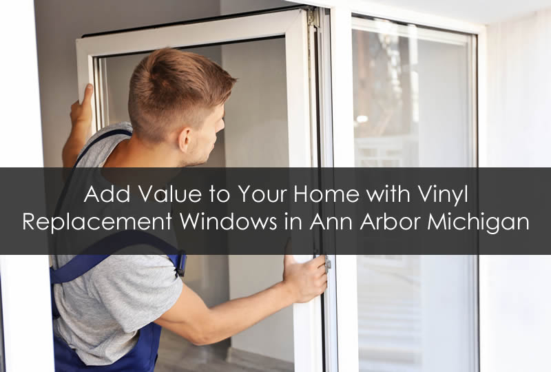 Add Value to Your Home with Vinyl Replacement Windows in Ann Arbor Michigan