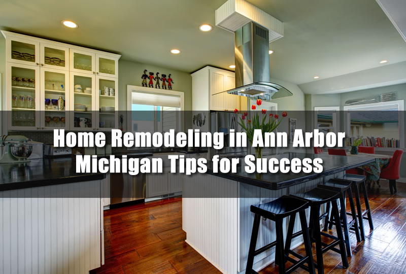 Home Remodeling in Ann Arbor Michigan Tips for Success