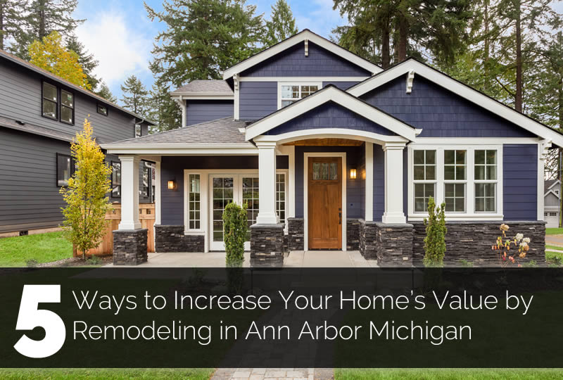 5 Ways to Increase Your Home's Value by Remodeling in Ann Arbor Michigan