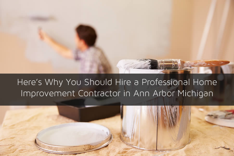 Here's Why You Should Hire a Professional Home Improvement Contractor in Ann Arbor Michigan